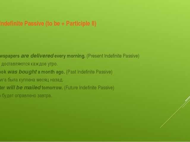 Indefinite Passive (to be + Participle II) The newspapers are delivered every...