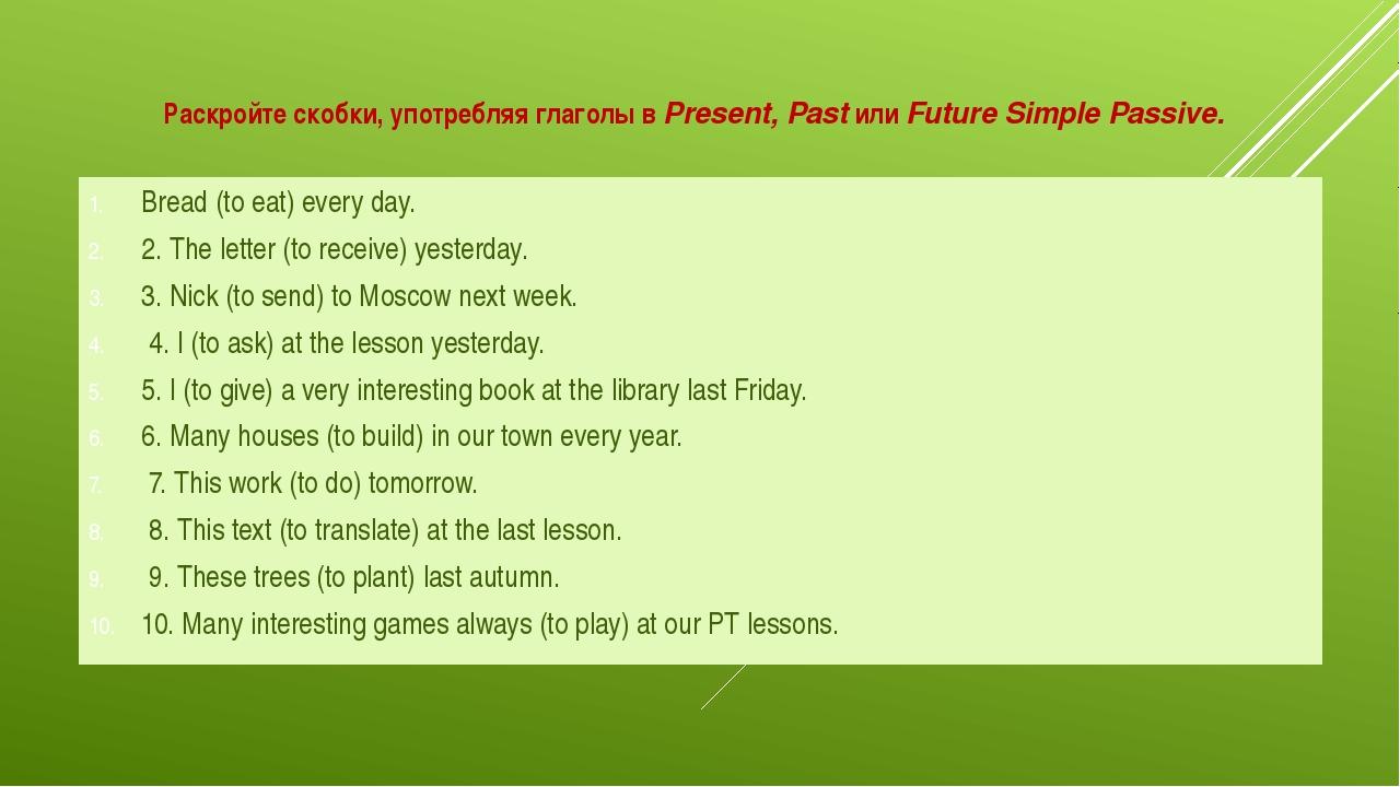 Раскройте скобки, употребляя глаголы вPresent, PastилиFuture Simple Passiv...