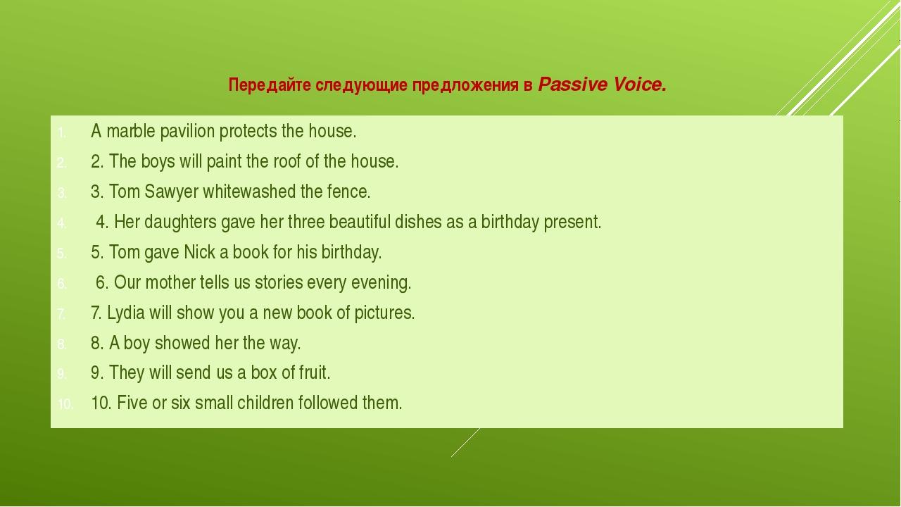 Передайте следующие предложения вPassive Voice. A marble pavilion protects t...