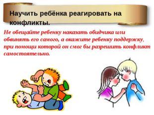 Научить ребёнка реагировать на конфликты. Не обещайте ребенку наказать обидчи