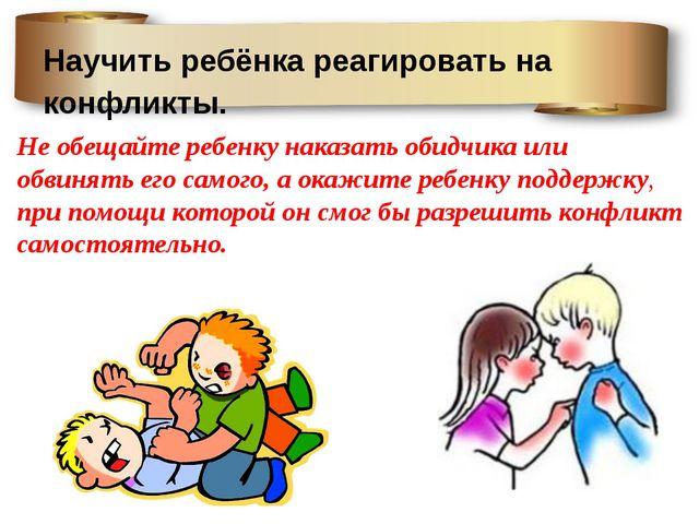 Научить ребёнка реагировать на конфликты. Не обещайте ребенку наказать обидчи...