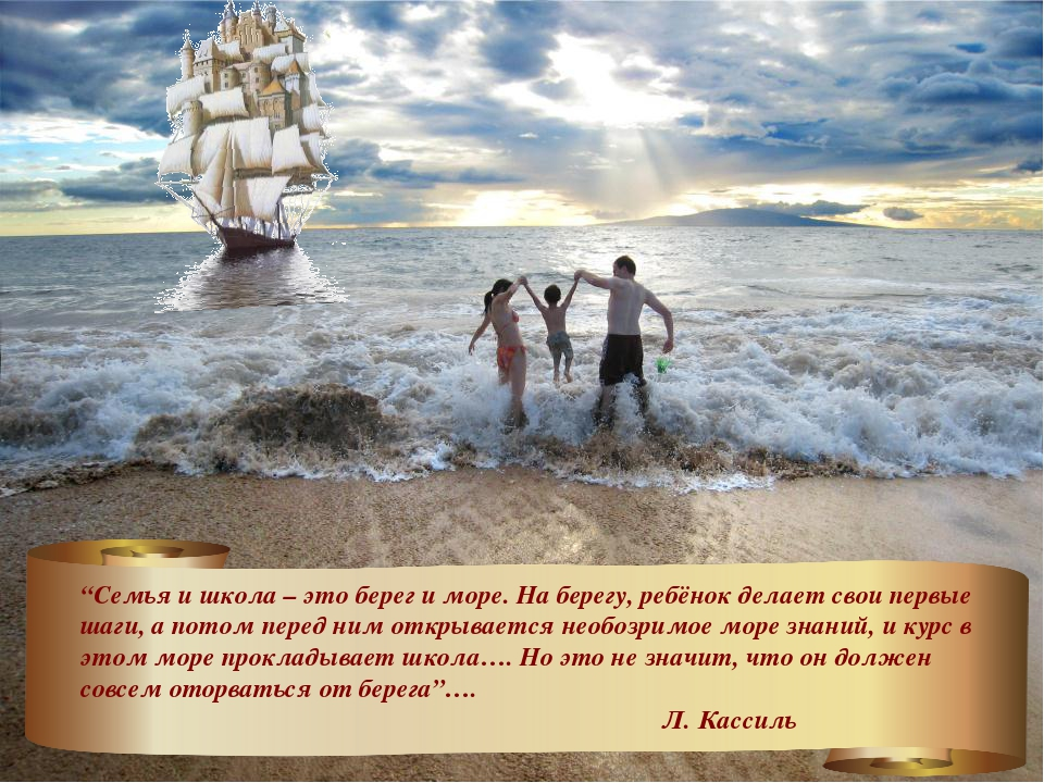 """""""Семья и школа – это берег и море. На берегу, ребёнок делает свои первые шаги..."""