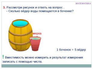 1 бочонок = 5 вёдер ! Вместимость можно измерить и результат измерения записа