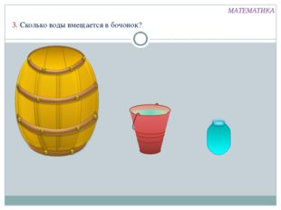 МАТЕМАТИКА 3. Сколько воды вмещается в бочонок?