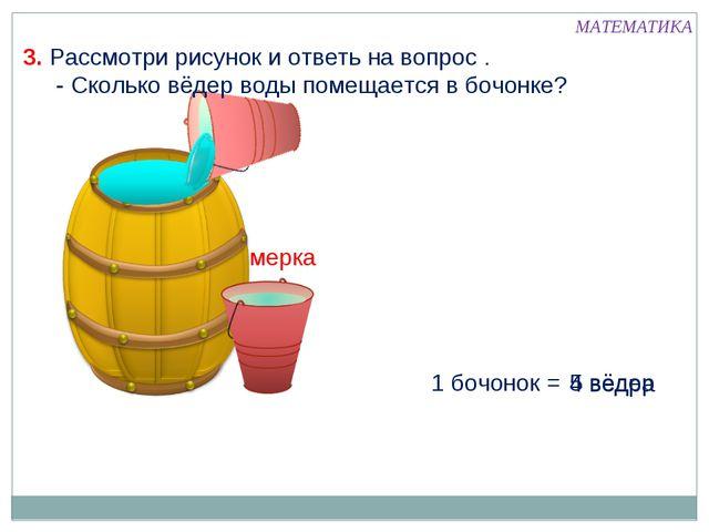 мерка 1 бочонок = 5 вёдер 4 ведра 3. Рассмотри рисунок и ответь на вопрос . -...