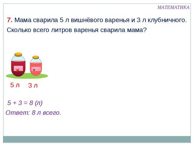 7. Мама сварила 5 л вишнёвого варенья и 3 л клубничного. Сколько всего литров...