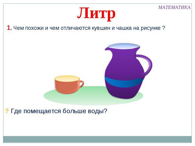 1. Чем похожи и чем отличаются кувшин и чашка на рисунке ? ? Где помещается б...