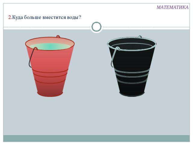 МАТЕМАТИКА 2.Куда больше вместится воды?