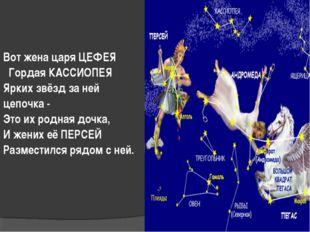 Вот жена царя ЦЕФЕЯ Гордая КАССИОПЕЯ Ярких звёзд за ней цепочка - Это их родн