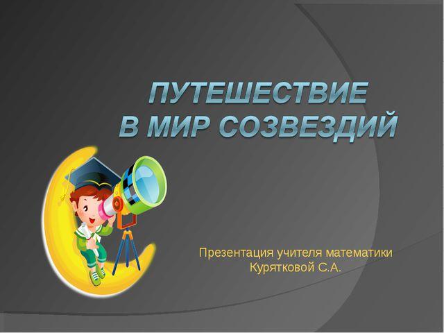 Презентация учителя математики Курятковой С.А.