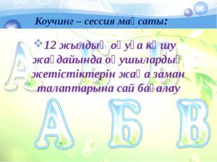 Коучинг – сессия мақсаты: 12 жылдық оқуға көшу жағдайында оқушылардың жетіст