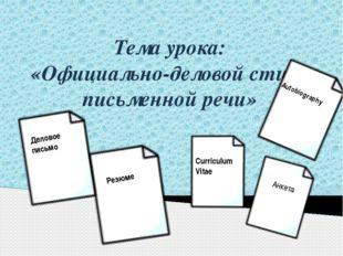 Тема урока: «Официально-деловой стиль письменной речи» Деловое письмо Резюме