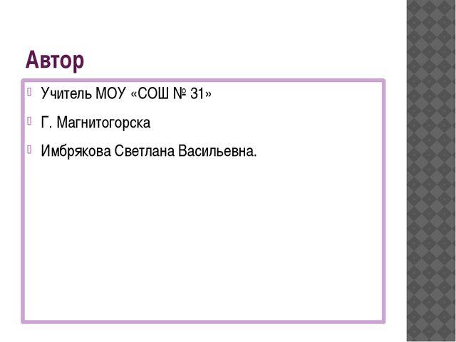 Автор Учитель МОУ «СОШ № 31» Г. Магнитогорска Имбрякова Светлана Васильевна.