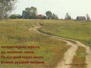 Неприглядная дорога, Да любимая навек, По которой ездил много Всякий русский