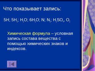 Что показывает запись: 5Н; 5Н2; Н2О; 6Н2О; N; N2; Н2SO4, О2 Химическая формул
