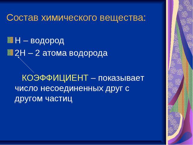 Состав химического вещества: Н – водород 2Н – 2 атома водорода КОЭФФИЦИЕНТ –...