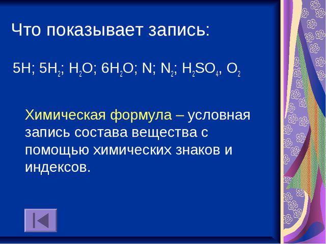 Что показывает запись: 5Н; 5Н2; Н2О; 6Н2О; N; N2; Н2SO4, О2 Химическая формул...