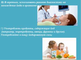 В) В-третьих, использовать раннюю диагностику на нахождение йода в организме.