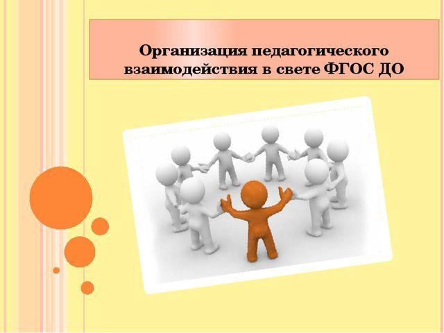 Организация педагогического взаимодействия в свете ФГОС ДО