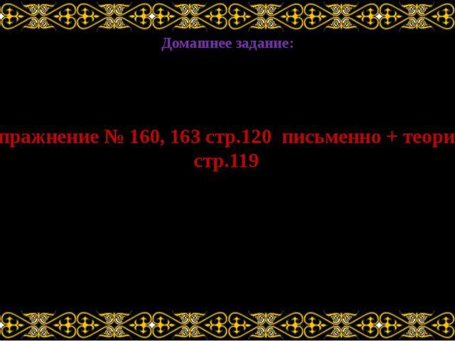 Домашнее задание: Упражнение № 160, 163 стр.120 письменно + теория, стр.119