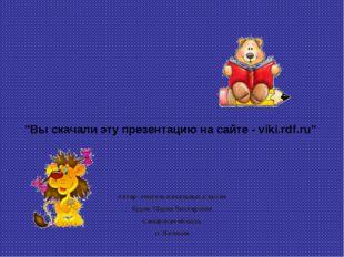 """""""Вы скачали эту презентацию на сайте - viki.rdf.ru"""" Автор: учитель начальных"""