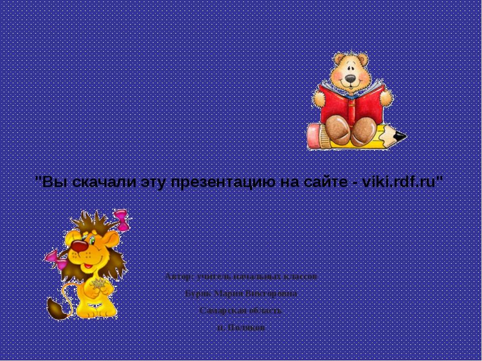 """""""Вы скачали эту презентацию на сайте - viki.rdf.ru"""" Автор: учитель начальных..."""