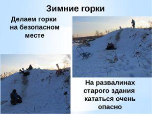Зимние горки Делаем горки на безопасном месте На развалинах старого здания ка