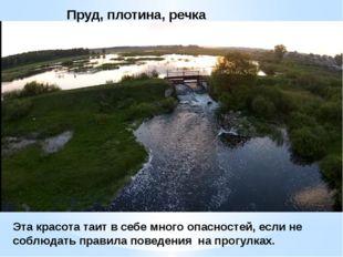 Пруд, плотина, речка Эта красота таит в себе много опасностей, если не соблюд