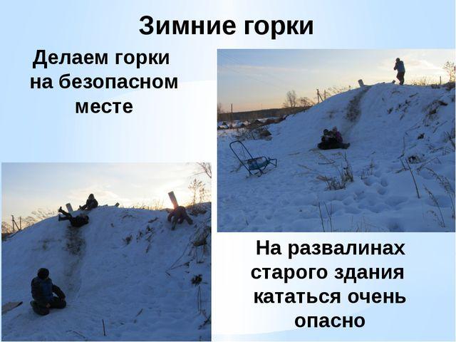 Зимние горки Делаем горки на безопасном месте На развалинах старого здания ка...