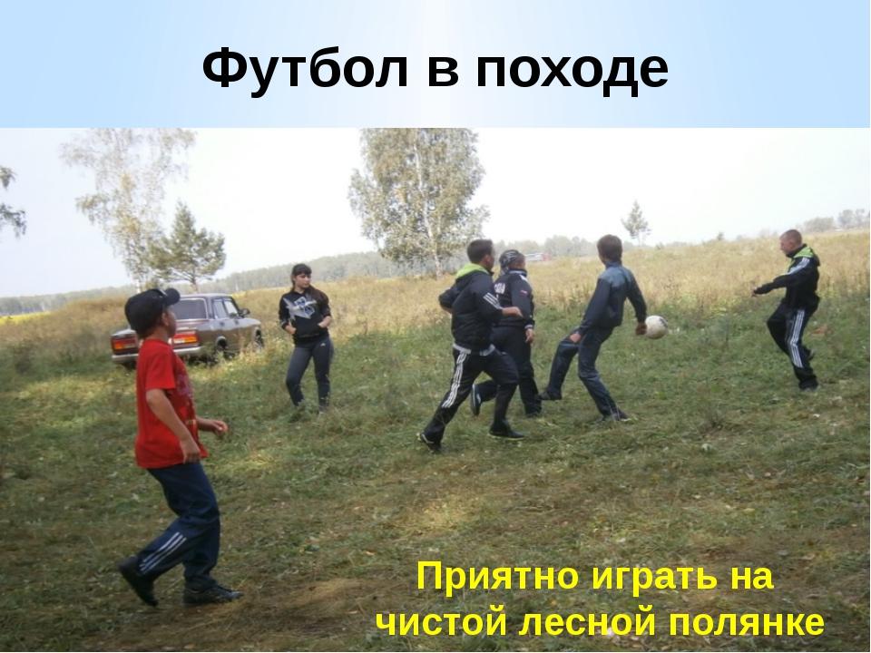 Футбол в походе Приятно играть на чистой лесной полянке