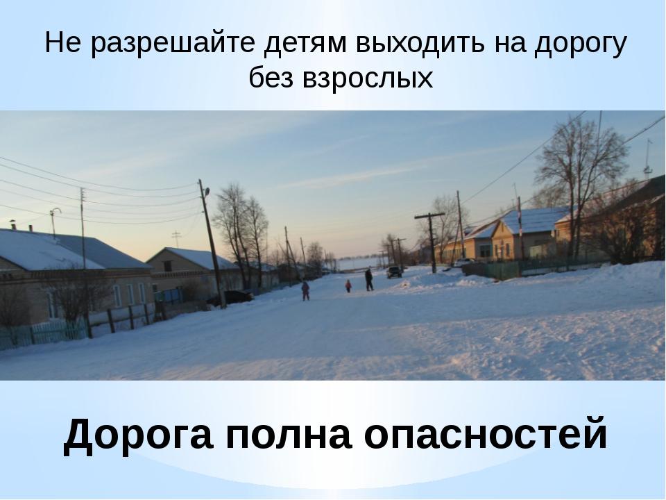 Дорога полна опасностей Не разрешайте детям выходить на дорогу без взрослых