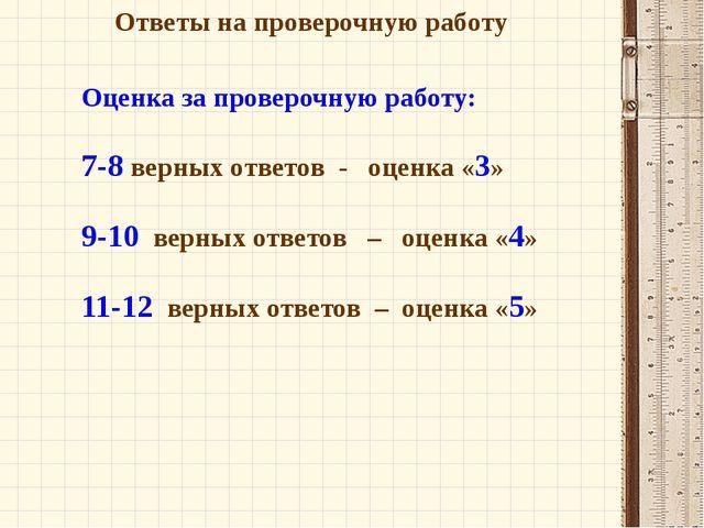 Ответы на проверочную работу Оценка за проверочную работу: 7-8 верных ответов...