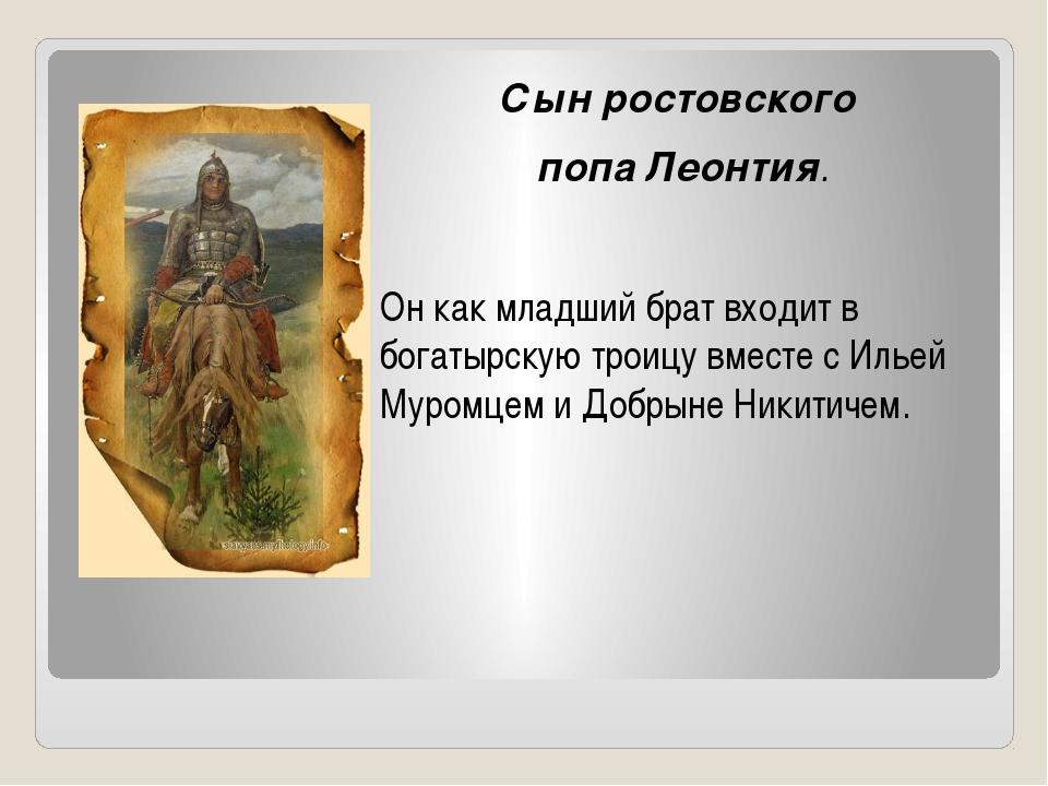 Сын ростовского попа Леонтия. Он как младший брат входит в богатырскую троицу...