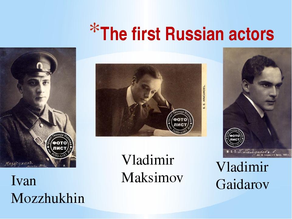 The first Russian actors Vladimir Maksimov Vladimir Gaidarov Ivan Mozzhukhin