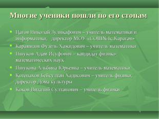 Многие ученики пошли по его стопам Цагов Николай Зуликафович – учитель матема