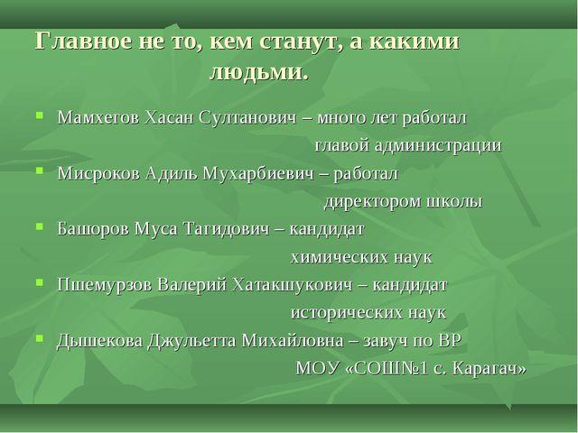Главное не то, кем станут, а какими людьми. Мамхегов Хасан Султанович – много...