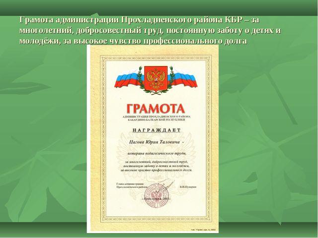 Грамота администрации Прохладненского района КБР – за многолетний, добросовес...