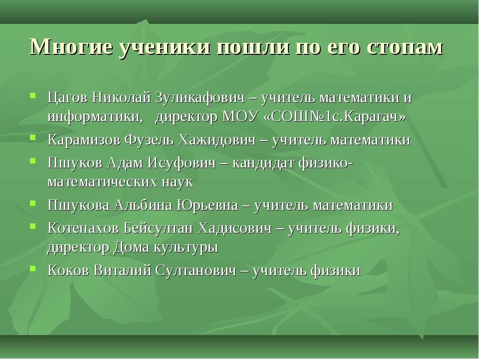 Многие ученики пошли по его стопам Цагов Николай Зуликафович – учитель матема...