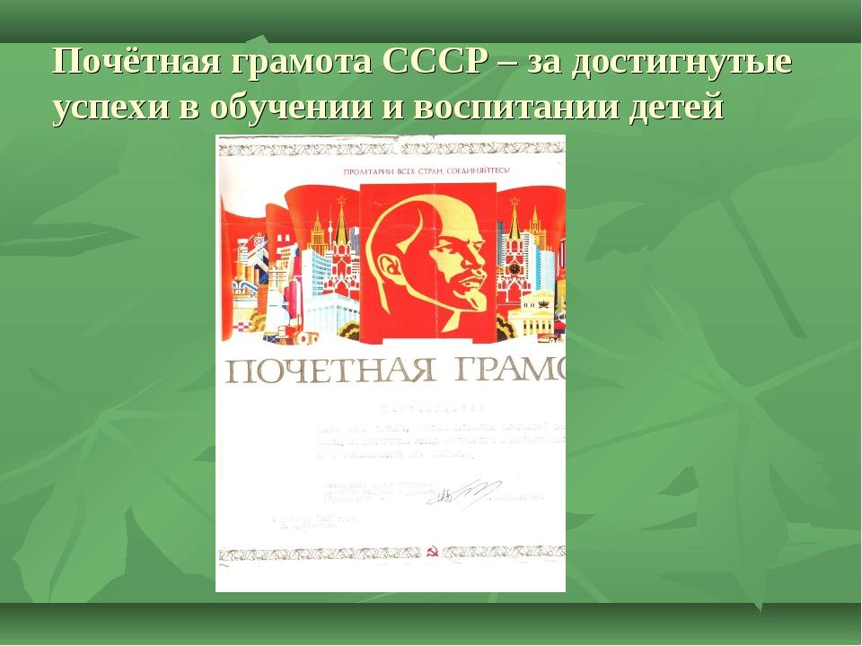 Почётная грамота СССР – за достигнутые успехи в обучении и воспитании детей