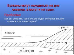Вулканы могут находиться на дне океанов, а могут и на суше. Проблема! Как вы