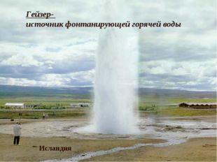 Горячие источники и гейзеры Исландия Гейзер- источник фонтанирующей горячей в
