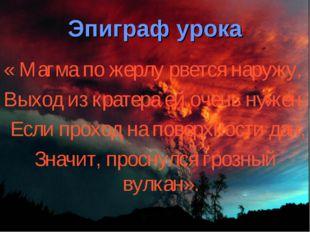 Эпиграф урока « Магма по жерлу рвется наружу, Выход из кратера ей очень нужен