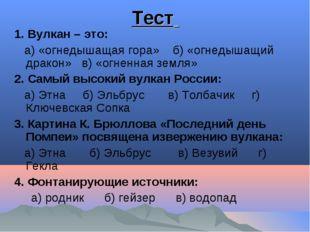 Тест 1. Вулкан – это: а) «огнедышащая гора» б) «огнедышащий дракон» в) «огнен