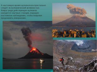 В настоящее время вулканологи пристально следят за вулканической активностью.