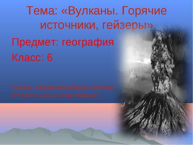 Тема: «Вулканы. Горячие источники, гейзеры» Предмет: география Класс: 6 Учите...