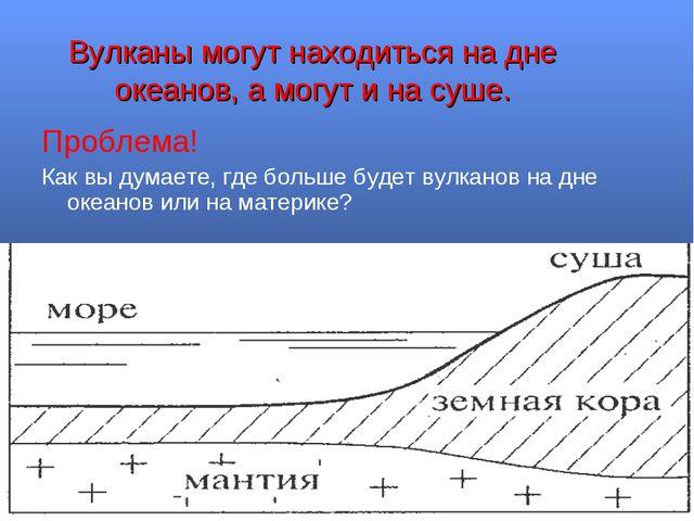 Вулканы могут находиться на дне океанов, а могут и на суше. Проблема! Как вы...