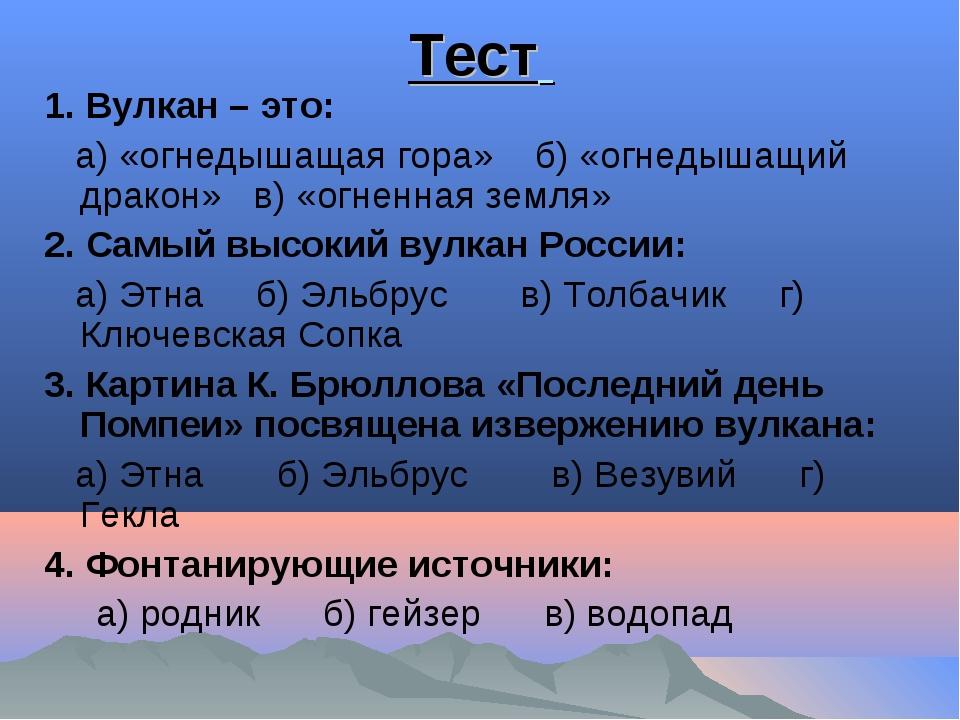 Тест 1. Вулкан – это: а) «огнедышащая гора» б) «огнедышащий дракон» в) «огнен...