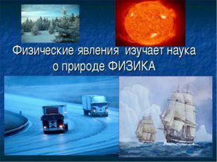 Физические явления изучает наука о природе ФИЗИКА