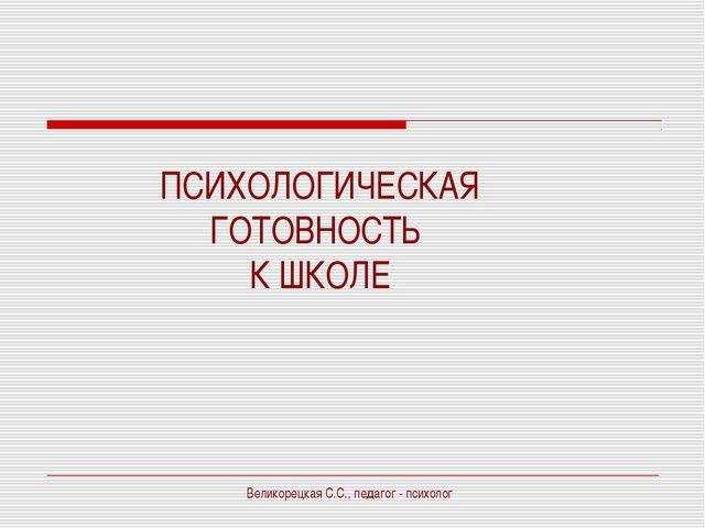 ПСИХОЛОГИЧЕСКАЯ ГОТОВНОСТЬ К ШКОЛЕ Великорецкая С.С., педагог - психолог