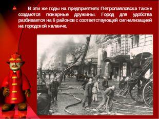 В эти же годы на предприятиях Петропавловска также создаются пожарные дружин